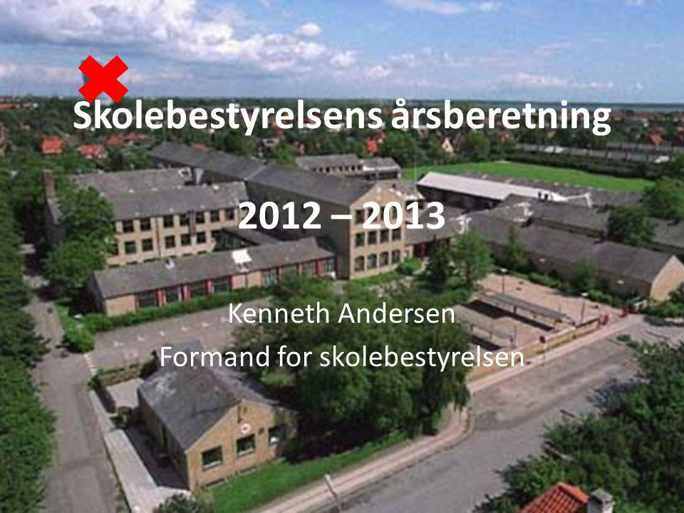 Skolebestyrelsens årsberetning 2012 – 2013 Kenneth Andersen Formand for skolebestyrelsen