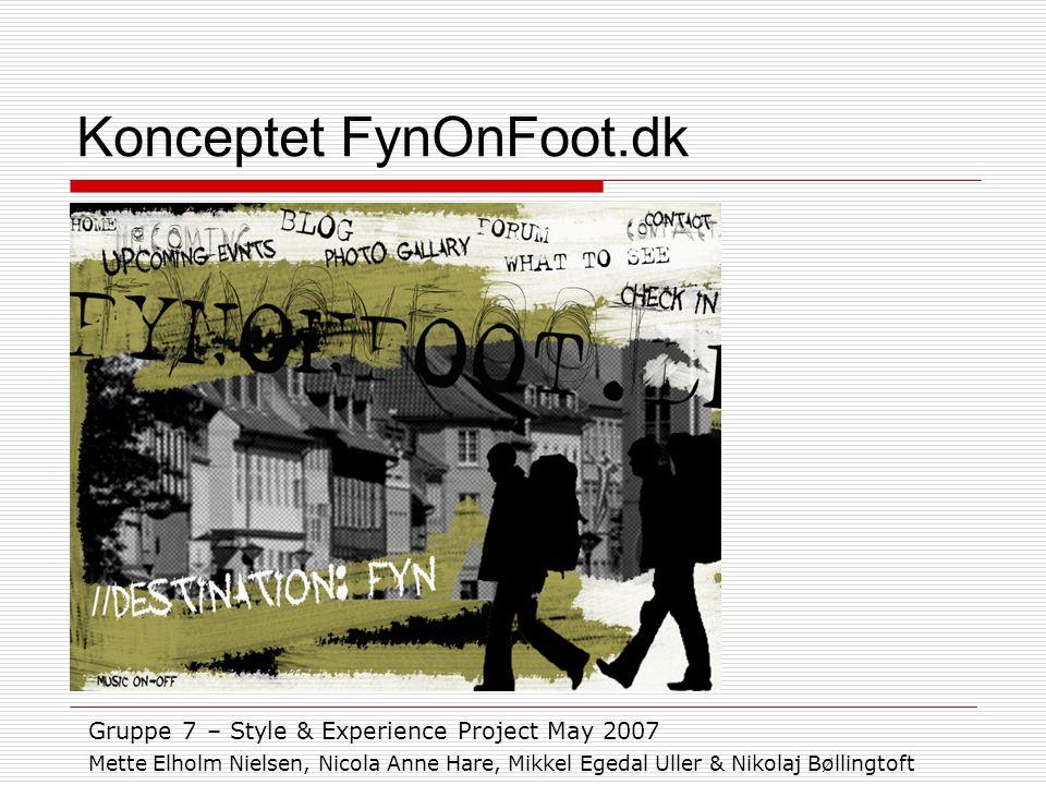 Konceptet FynOnFoot.dk Gruppe 7 – Style & Experience Project May 2007 Mette Elholm Nielsen, Nicola Anne Hare, Mikkel Egedal Uller & Nikolaj Bøllingtoft