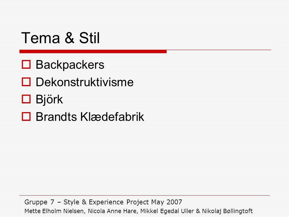 Tema & Stil  Backpackers  Dekonstruktivisme  Björk  Brandts Klædefabrik Gruppe 7 – Style & Experience Project May 2007 Mette Elholm Nielsen, Nicola Anne Hare, Mikkel Egedal Uller & Nikolaj Bøllingtoft