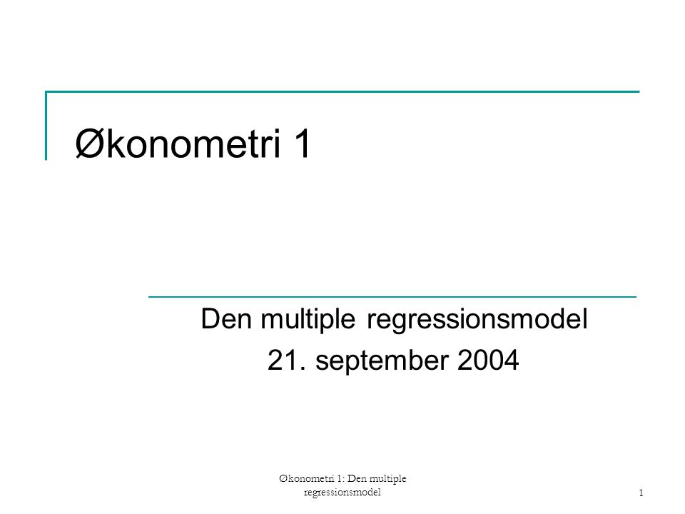 Økonometri 1: Den multiple regressionsmodel1 Økonometri 1 Den multiple regressionsmodel 21.