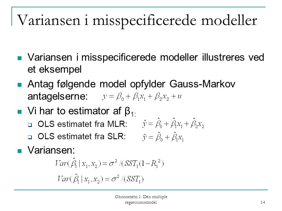 Økonometri 1: Den multiple regressionsmodel 14 Variansen i misspecificerede modeller Variansen i misspecificerede modeller illustreres ved et eksempel Antag følgende model opfylder Gauss-Markov antagelserne: Vi har to estimator af β 1:  OLS estimatet fra MLR:  OLS estimatet fra SLR: Variansen:
