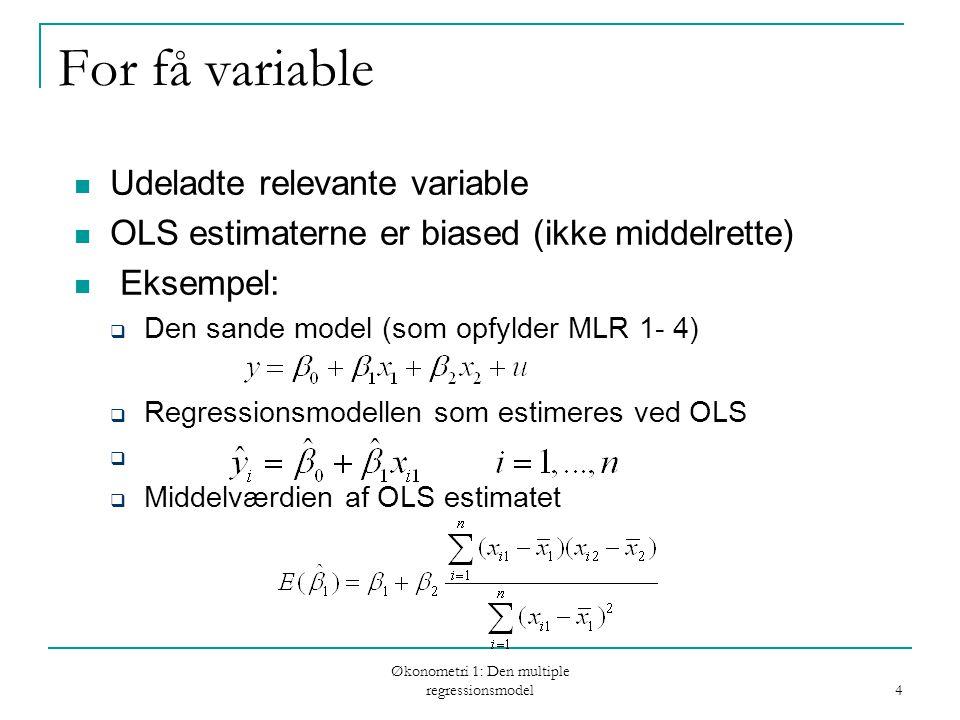 Økonometri 1: Den multiple regressionsmodel 4 For få variable Udeladte relevante variable OLS estimaterne er biased (ikke middelrette) Eksempel:  Den sande model (som opfylder MLR 1- 4)  Regressionsmodellen som estimeres ved OLS   Middelværdien af OLS estimatet