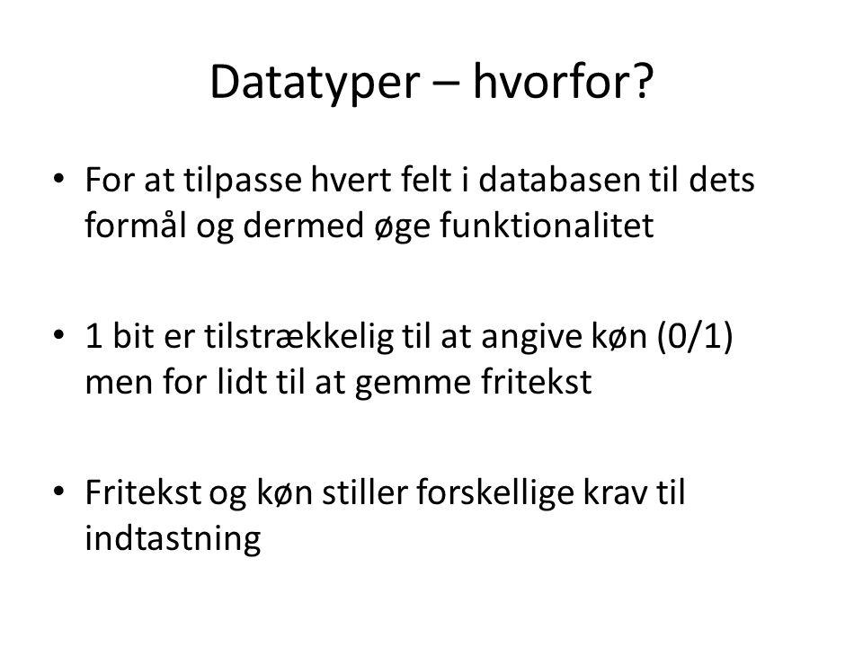For at tilpasse hvert felt i databasen til dets formål og dermed øge funktionalitet 1 bit er tilstrækkelig til at angive køn (0/1) men for lidt til at gemme fritekst Fritekst og køn stiller forskellige krav til indtastning Datatyper – hvorfor