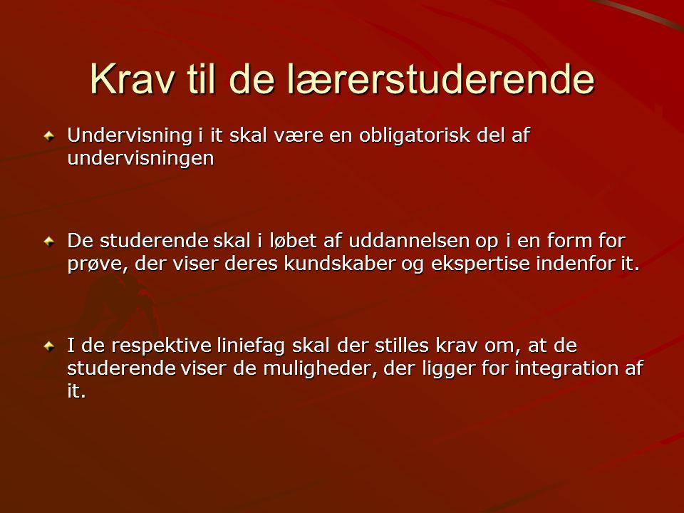 Krav til de lærerstuderende Undervisning i it skal være en obligatorisk del af undervisningen De studerende skal i løbet af uddannelsen op i en form for prøve, der viser deres kundskaber og ekspertise indenfor it.