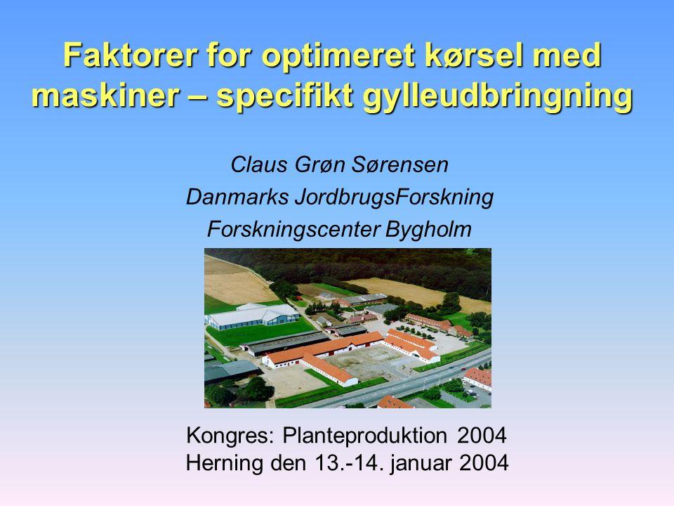 Faktorer for optimeret kørsel med maskiner – specifikt gylleudbringning Claus Grøn Sørensen Danmarks JordbrugsForskning Forskningscenter Bygholm Kongres: Planteproduktion 2004 Herning den 13.-14.