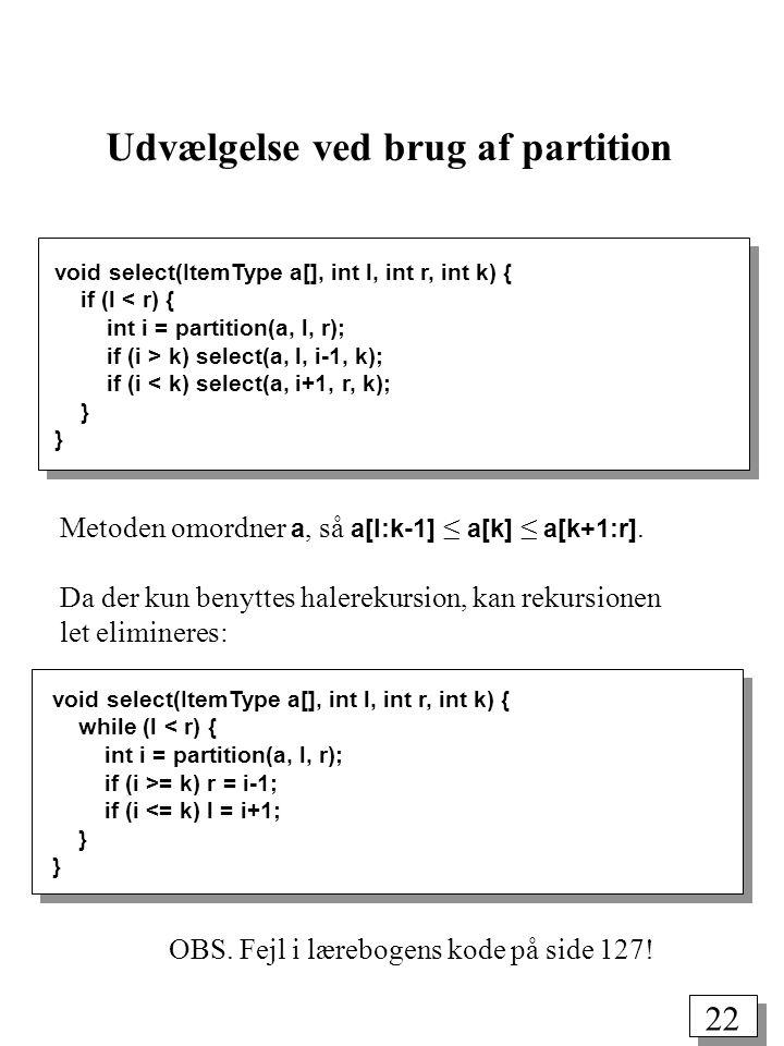 22 Udvælgelse ved brug af partition Metoden omordner a, så a[l:k-1] ≤ a[k] ≤ a[k+1:r].