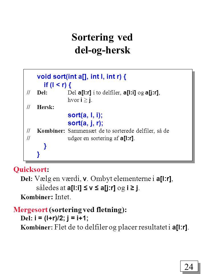24 void sort(int a[], int l, int r) { if (l < r) { // Del: Del a[l:r] i to delfiler, a[l:i] og a[j:r], hvor i ≥ j.
