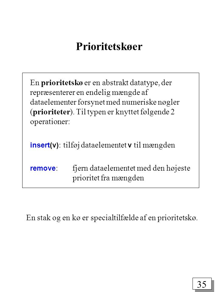 35 Prioritetskøer En prioritetskø er en abstrakt datatype, der repræsenterer en endelig mængde af dataelementer forsynet med numeriske nøgler (prioriteter).