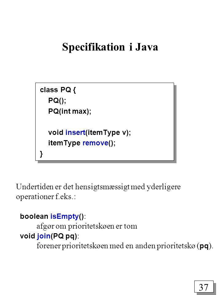37 class PQ { PQ(); PQ(int max); void insert(itemType v); itemType remove(); } Specifikation i Java Undertiden er det hensigtsmæssigt med yderligere operationer f.eks.: boolean isEmpty() : afgør om prioritetskøen er tom void join(PQ pq) : forener prioritetskøen med en anden prioritetskø ( pq ).