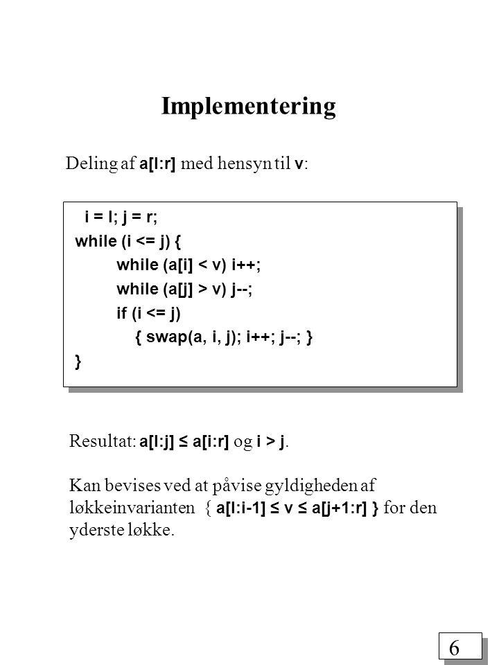 6 Deling af a[l:r] med hensyn til v : i = l; j = r; while (i <= j) { while (a[i] < v) i++; while (a[j] > v) j--; if (i <= j) { swap(a, i, j); i++; j--; } } Implementering Resultat: a[l:j] ≤ a[i:r] og i > j.