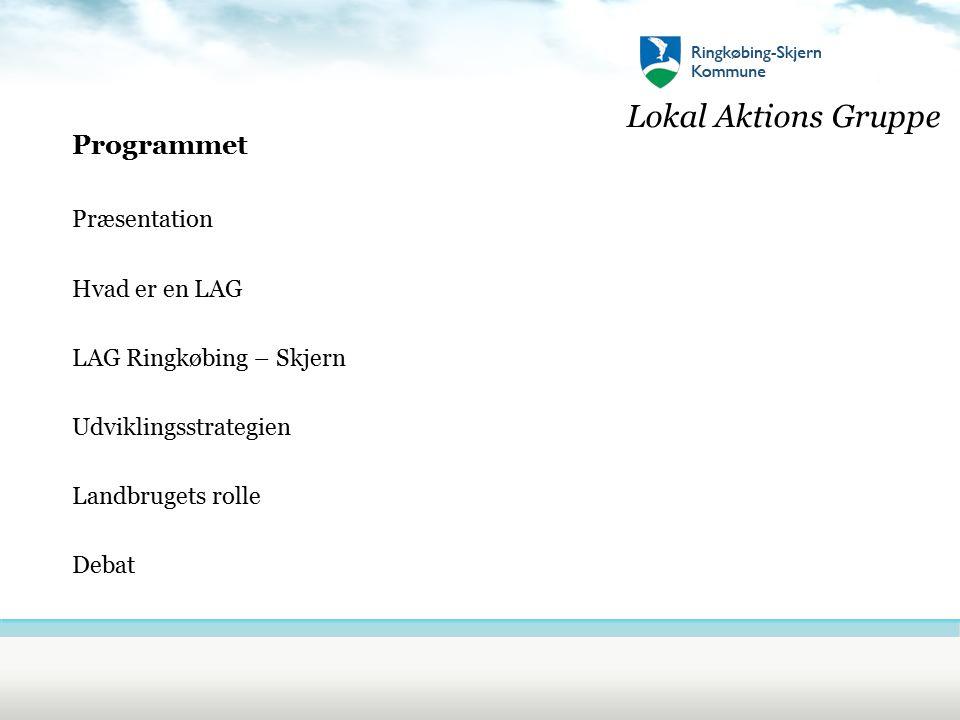 Lokal Aktions Gruppe Programmet Præsentation Hvad er en LAG LAG Ringkøbing – Skjern Udviklingsstrategien Landbrugets rolle Debat