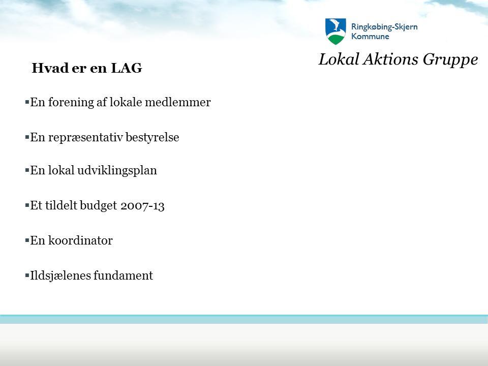 Lokal Aktions Gruppe Hvad er en LAG  En forening af lokale medlemmer  En repræsentativ bestyrelse  En lokal udviklingsplan  Et tildelt budget 2007-13  En koordinator  Ildsjælenes fundament