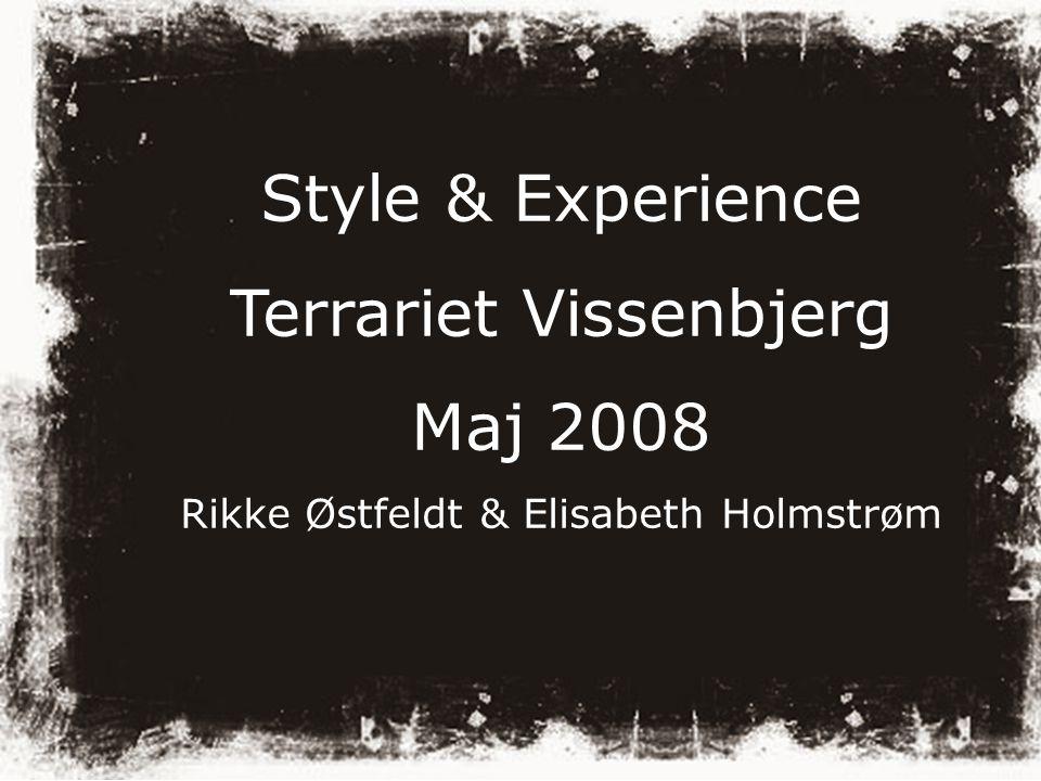 Style & Experience Terrariet Vissenbjerg Maj 2008 Rikke Østfeldt & Elisabeth Holmstrøm