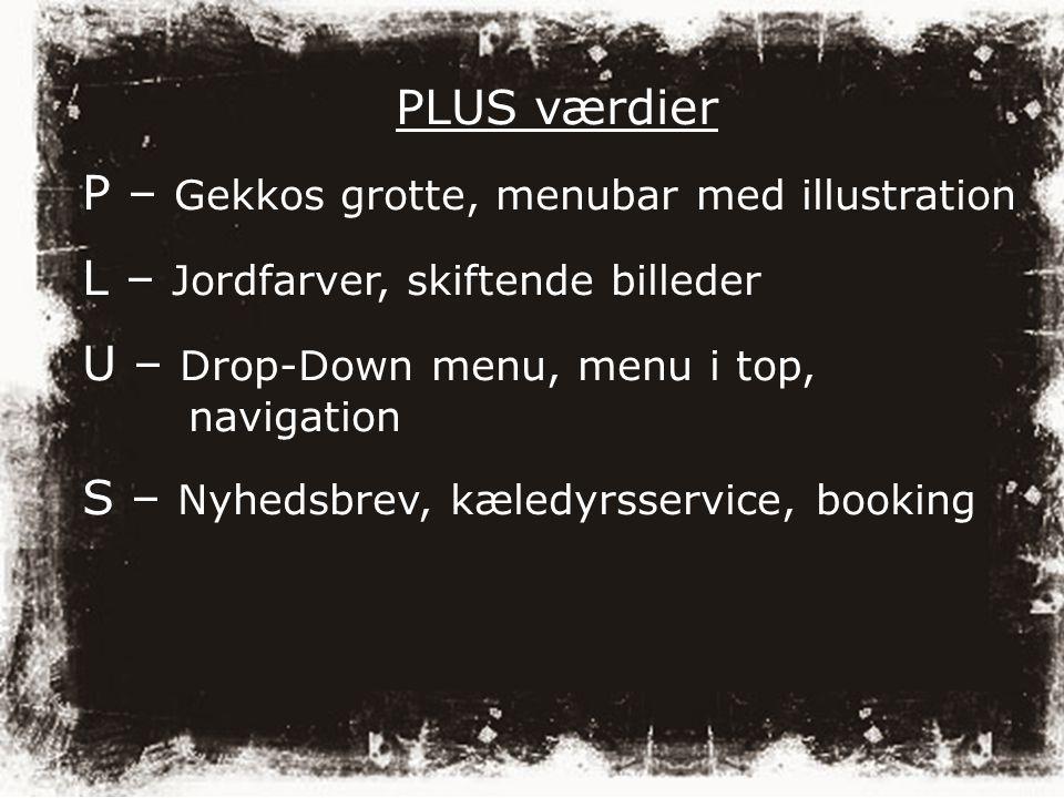 PLUS værdier P – Gekkos grotte, menubar med illustration L – Jordfarver, skiftende billeder U – Drop-Down menu, menu i top, navigation S – Nyhedsbrev, kæledyrsservice, booking