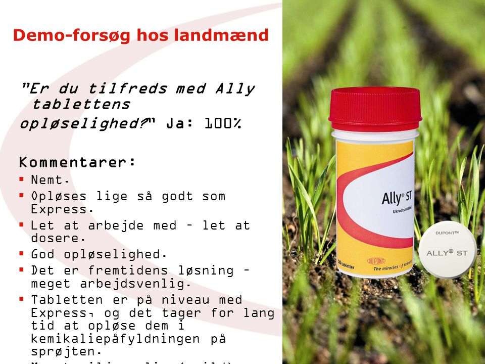Demo-forsøg hos landmænd Er du tilfreds med Ally tablettens opløselighed Ja: 100% Kommentarer:  Nemt.