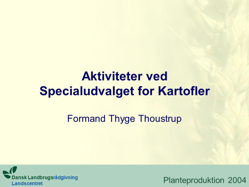 Aktiviteter ved Specialudvalget for Kartofler Formand Thyge Thoustrup Dansk Landbrugsrådgivning Landscentret Planteproduktion 2004