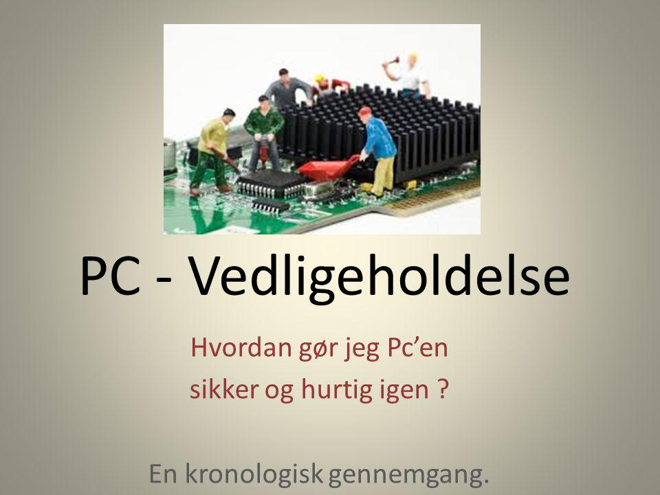 PC - Vedligeholdelse Hvordan gør jeg Pc'en sikker og hurtig igen En kronologisk gennemgang.