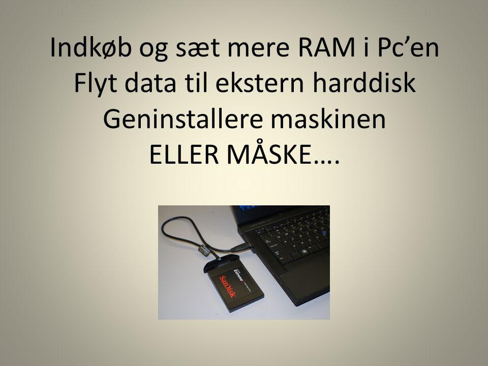 Indkøb og sæt mere RAM i Pc'en Flyt data til ekstern harddisk Geninstallere maskinen ELLER MÅSKE….