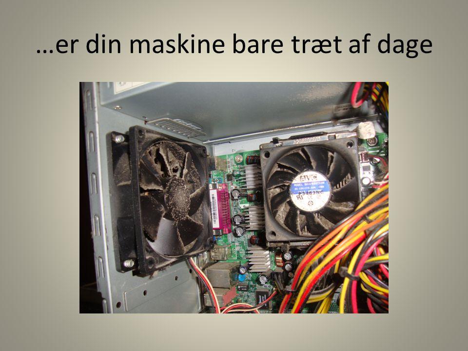…er din maskine bare træt af dage