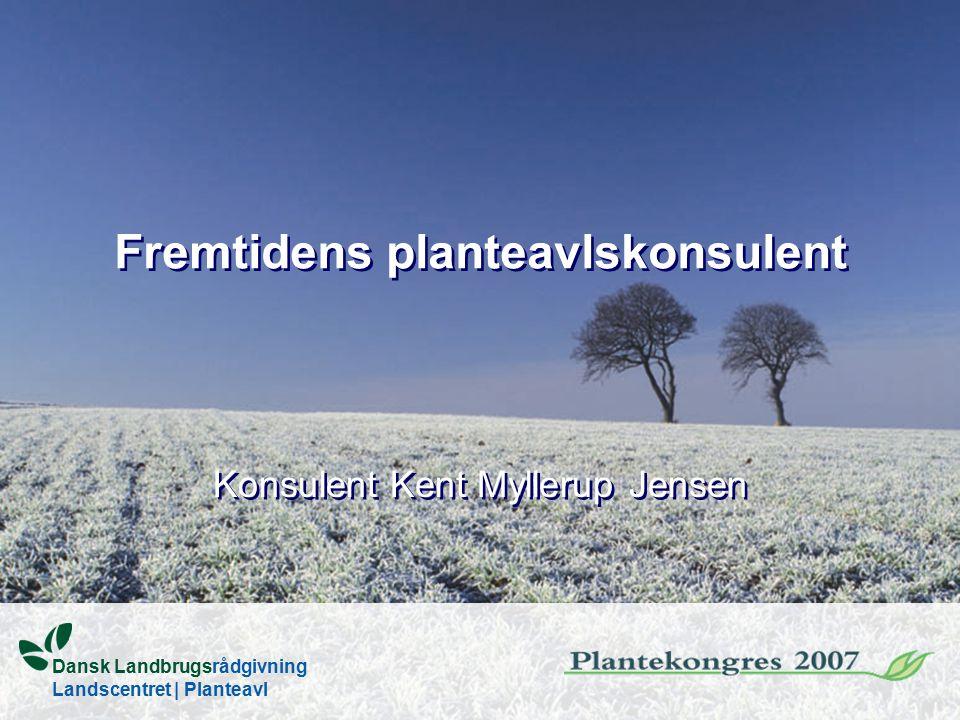 Fremtidens planteavlskonsulent Konsulent Kent Myllerup Jensen Dansk Landbrugsrådgivning Landscentret   Planteavl