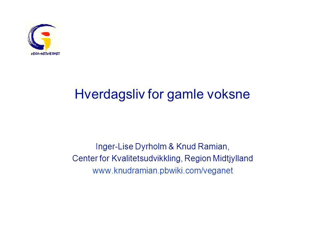 Hverdagsliv for gamle voksne Inger-Lise Dyrholm & Knud Ramian, Center for Kvalitetsudvikkling, Region Midtjylland www.knudramian.pbwiki.com/veganet