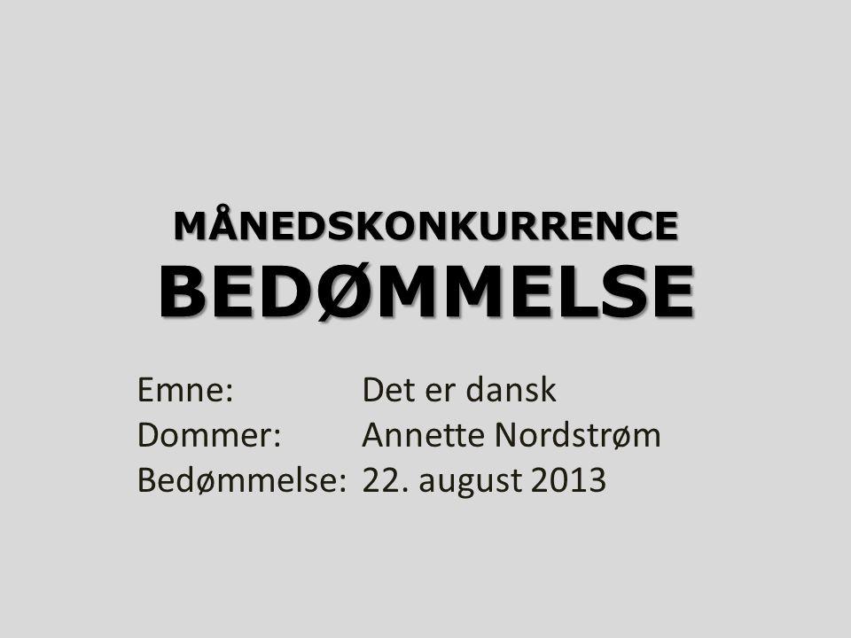 MÅNEDSKONKURRENCE BEDØMMELSE Emne:Det er dansk Dommer:Annette Nordstrøm Bedømmelse:22. august 2013