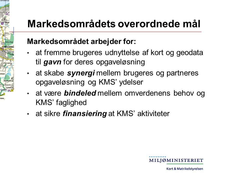 Markedsområdets overordnede mål Markedsområdet arbejder for: at fremme brugeres udnyttelse af kort og geodata til gavn for deres opgaveløsning at skabe synergi mellem brugeres og partneres opgaveløsning og KMS' ydelser at være bindeled mellem omverdenens behov og KMS' faglighed at sikre finansiering at KMS' aktiviteter