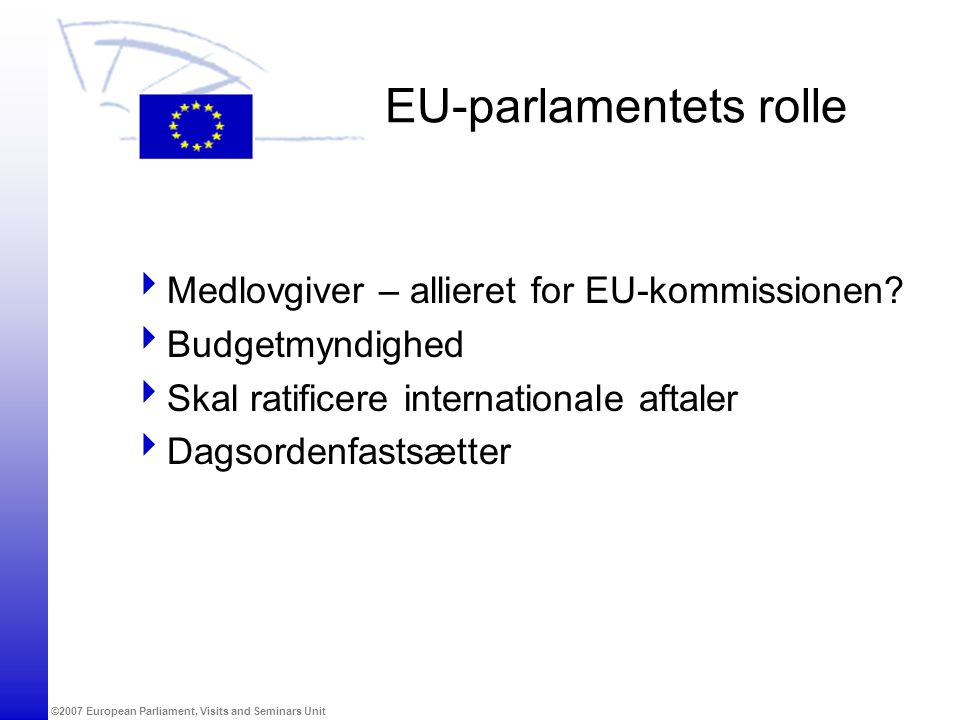 ©2007 European Parliament, Visits and Seminars Unit EU-parlamentets rolle  Medlovgiver – allieret for EU-kommissionen.