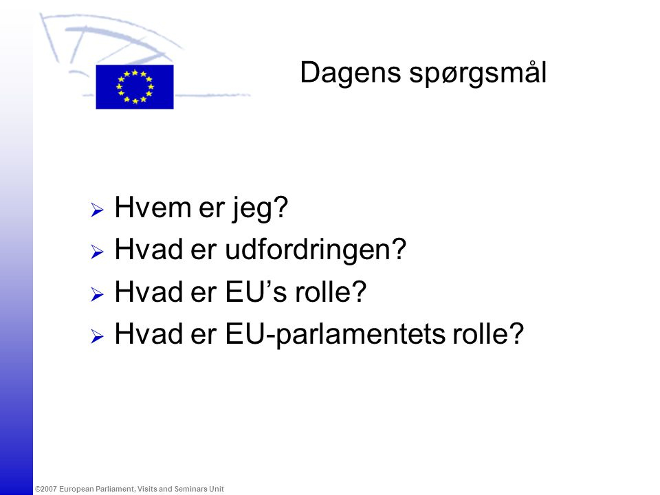 ©2007 European Parliament, Visits and Seminars Unit Dagens spørgsmål  Hvem er jeg.