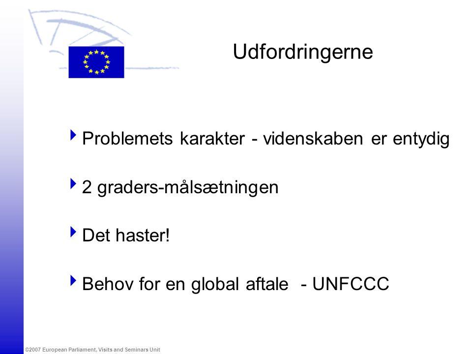 ©2007 European Parliament, Visits and Seminars Unit Udfordringerne  Problemets karakter - videnskaben er entydig  2 graders-målsætningen  Det haster.
