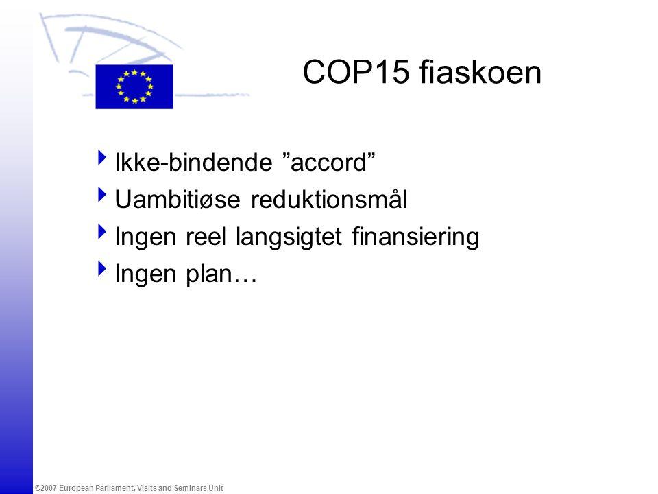 ©2007 European Parliament, Visits and Seminars Unit COP15 fiaskoen  Ikke-bindende accord  Uambitiøse reduktionsmål  Ingen reel langsigtet finansiering  Ingen plan…
