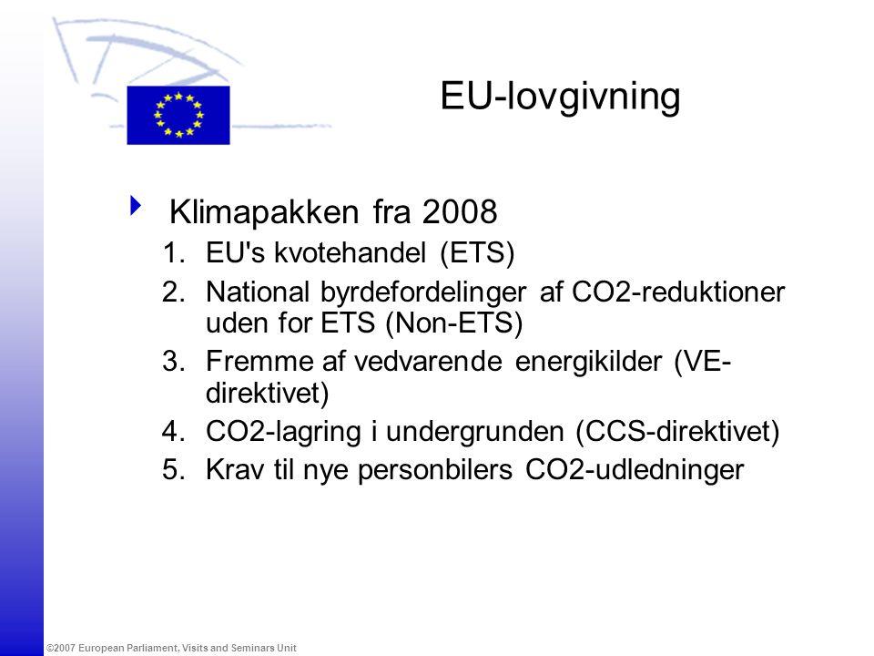 ©2007 European Parliament, Visits and Seminars Unit EU-lovgivning  Klimapakken fra 2008 1.EU s kvotehandel (ETS) 2.National byrdefordelinger af CO2-reduktioner uden for ETS (Non-ETS) 3.Fremme af vedvarende energikilder (VE- direktivet) 4.CO2-lagring i undergrunden (CCS-direktivet) 5.Krav til nye personbilers CO2-udledninger