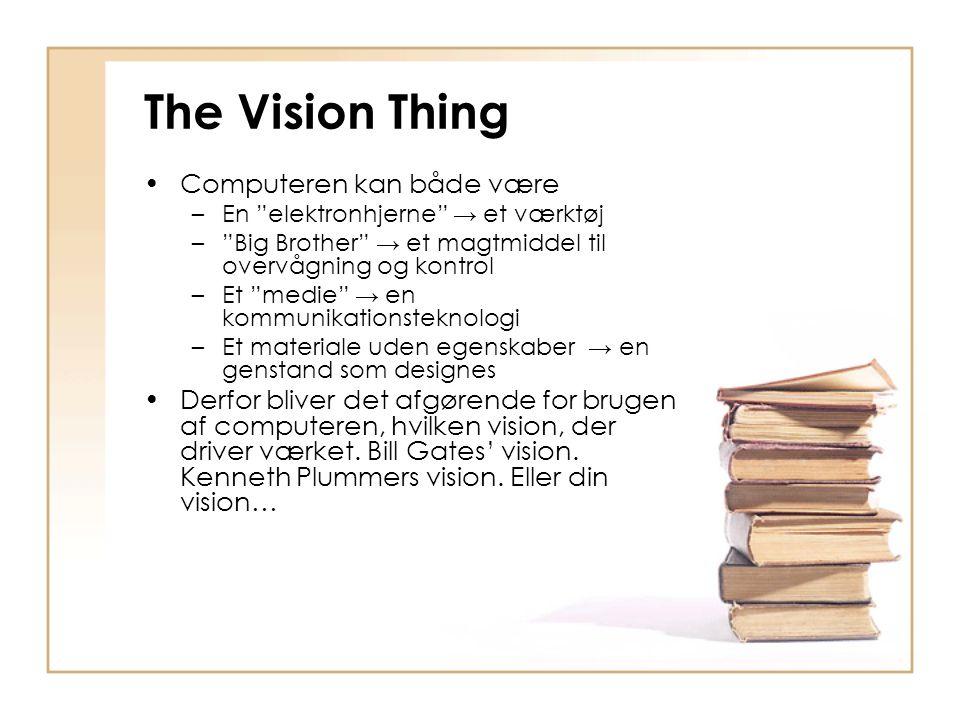 The Vision Thing Computeren kan både være –En elektronhjerne → et værktøj – Big Brother → et magtmiddel til overvågning og kontrol –Et medie → en kommunikationsteknologi –Et materiale uden egenskaber → en genstand som designes Derfor bliver det afgørende for brugen af computeren, hvilken vision, der driver værket.