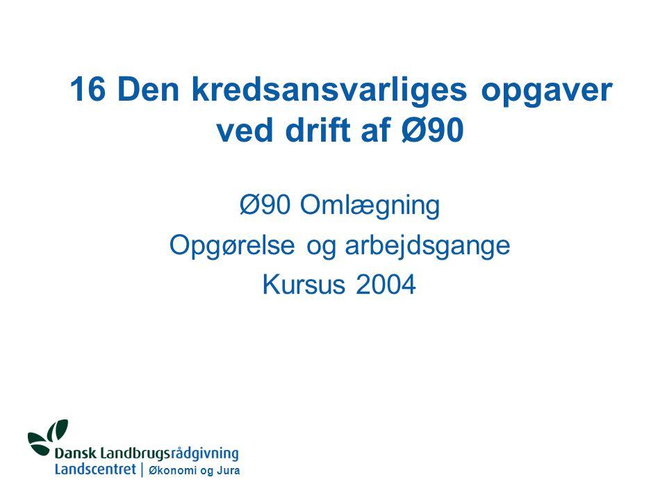 Økonomi og Jura 16 Den kredsansvarliges opgaver ved drift af Ø90 Ø90 Omlægning Opgørelse og arbejdsgange Kursus 2004