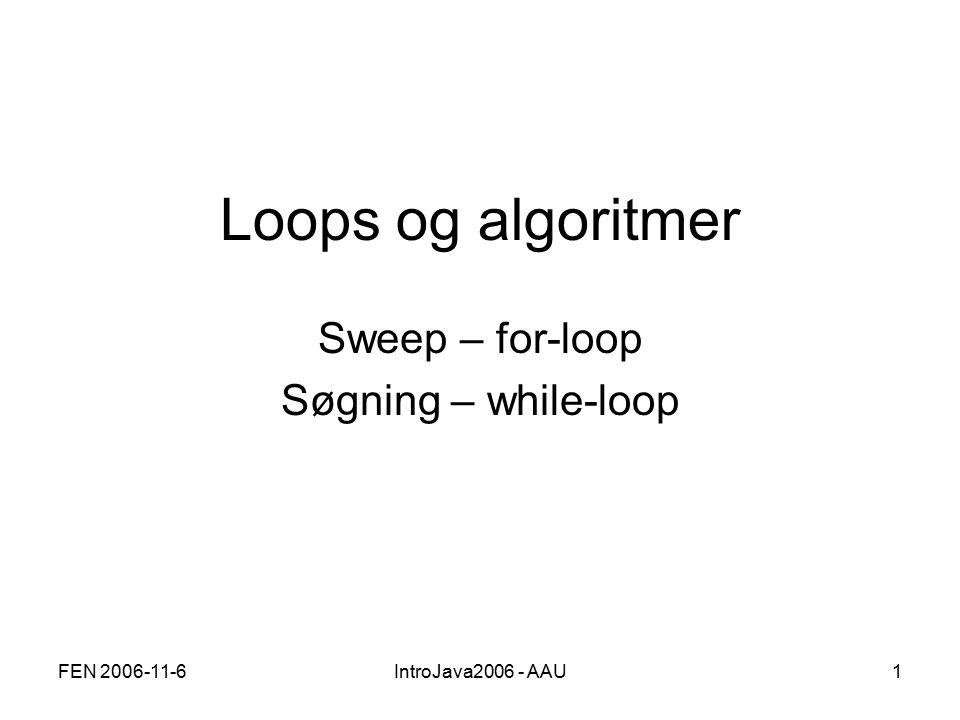 FEN 2006-11-6IntroJava2006 - AAU1 Loops og algoritmer Sweep – for-loop Søgning – while-loop