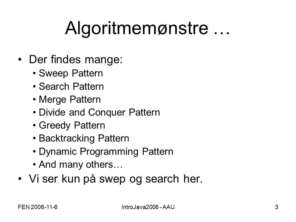 FEN 2006-11-6IntroJava2006 - AAU3 Algoritmemønstre … Der findes mange: Sweep Pattern Search Pattern Merge Pattern Divide and Conquer Pattern Greedy Pattern Backtracking Pattern Dynamic Programming Pattern And many others… Vi ser kun på swep og search her.