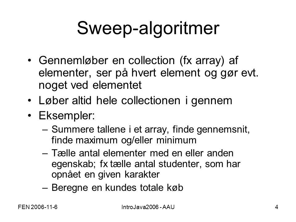 FEN 2006-11-6IntroJava2006 - AAU4 Sweep-algoritmer Gennemløber en collection (fx array) af elementer, ser på hvert element og gør evt.