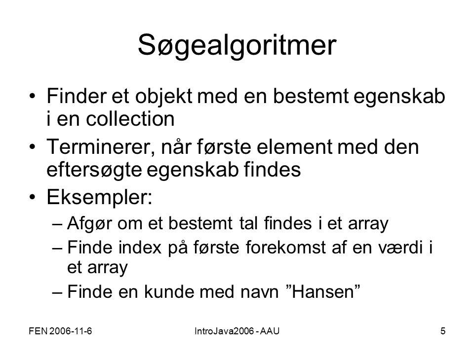 FEN 2006-11-6IntroJava2006 - AAU5 Søgealgoritmer Finder et objekt med en bestemt egenskab i en collection Terminerer, når første element med den eftersøgte egenskab findes Eksempler: –Afgør om et bestemt tal findes i et array –Finde index på første forekomst af en værdi i et array –Finde en kunde med navn Hansen