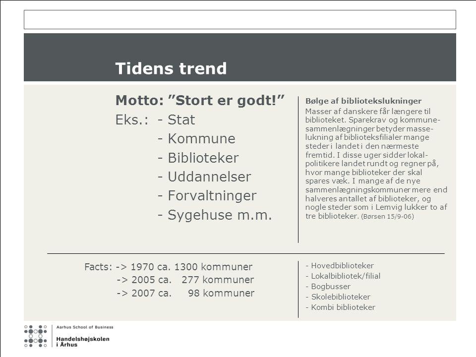 Tidens trend Motto: Stort er godt! Eks.:- Stat - Kommune - Biblioteker - Uddannelser - Forvaltninger - Sygehuse m.m.