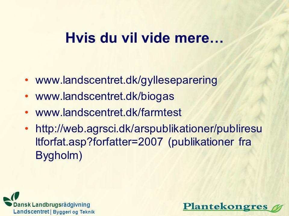 Dansk Landbrugsrådgivning Landscentret | Byggeri og Teknik Hvis du vil vide mere… www.landscentret.dk/gylleseparering www.landscentret.dk/biogas www.landscentret.dk/farmtest http://web.agrsci.dk/arspublikationer/publiresu ltforfat.asp forfatter=2007 (publikationer fra Bygholm)