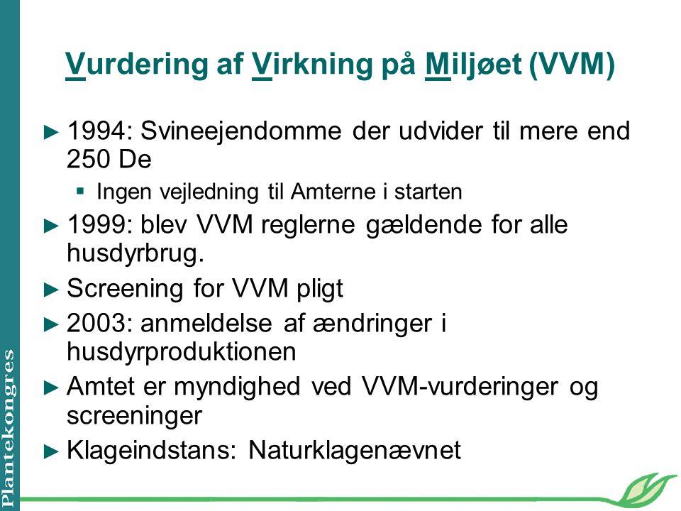 Vurdering af Virkning på Miljøet (VVM) ► 1994: Svineejendomme der udvider til mere end 250 De  Ingen vejledning til Amterne i starten ► 1999: blev VVM reglerne gældende for alle husdyrbrug.