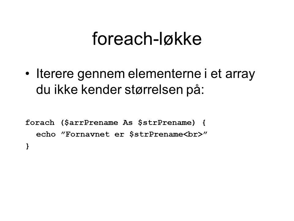 foreach-løkke Iterere gennem elementerne i et array du ikke kender størrelsen på: forach ($arrPrename As $strPrename){ echo Fornavnet er $strPrename }