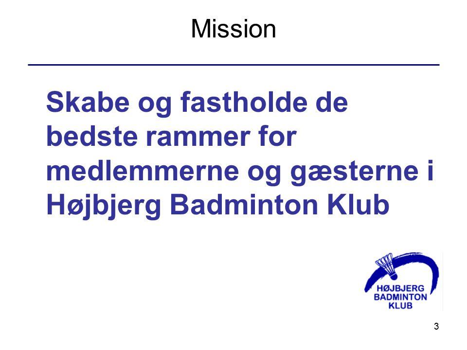 3 Mission Skabe og fastholde de bedste rammer for medlemmerne og gæsterne i Højbjerg Badminton Klub