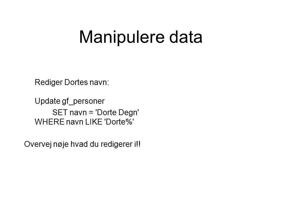 Manipulere data Rediger Dortes navn: Update gf_personer SET navn = Dorte Degn WHERE navn LIKE Dorte% Overvej nøje hvad du redigerer i!!