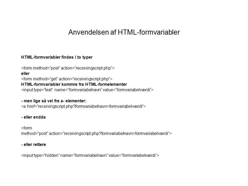 Anvendelsen af HTML-formvariabler HTML-formvariabler findes i to typer eller HTML-formvariabler kommre fra HTML-formelementer - men lige så vel fra a- elementer: - eller endda <form method= post action= receivingscript.php formvariabelnavn=formvariabelværdi > - eller rettere