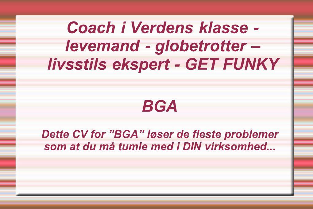 Coach i Verdens klasse - levemand - globetrotter – livsstils ekspert - GET FUNKY BGA Dette CV for BGA løser de fleste problemer som at du må tumle med i DIN virksomhed...