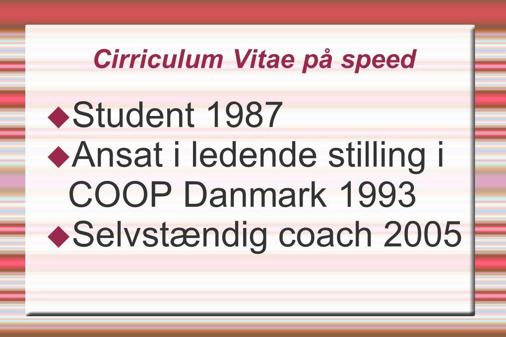 Cirriculum Vitae på speed  Student 1987  Ansat i ledende stilling i COOP Danmark 1993  Selvstændig coach 2005