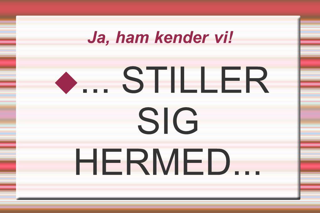 Ja, ham kender vi! ... STILLER SIG HERMED...