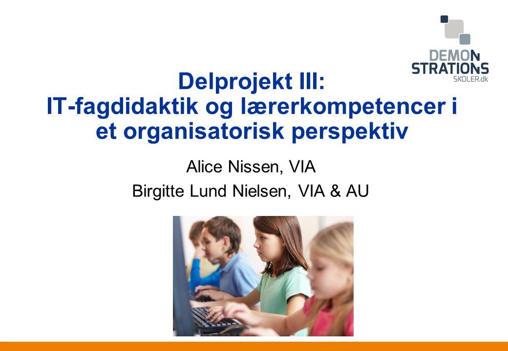 Anden information Delprojekt III: IT-fagdidaktik og lærerkompetencer i et organisatorisk perspektiv Alice Nissen, VIA Birgitte Lund Nielsen, VIA & AU