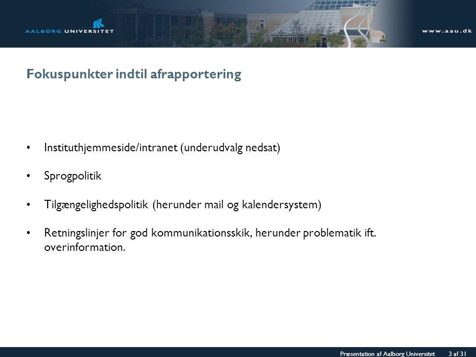 Præsentation af Aalborg Universitet 3 af 31 Fokuspunkter indtil afrapportering Instituthjemmeside/intranet (underudvalg nedsat) Sprogpolitik Tilgængelighedspolitik (herunder mail og kalendersystem) Retningslinjer for god kommunikationsskik, herunder problematik ift.